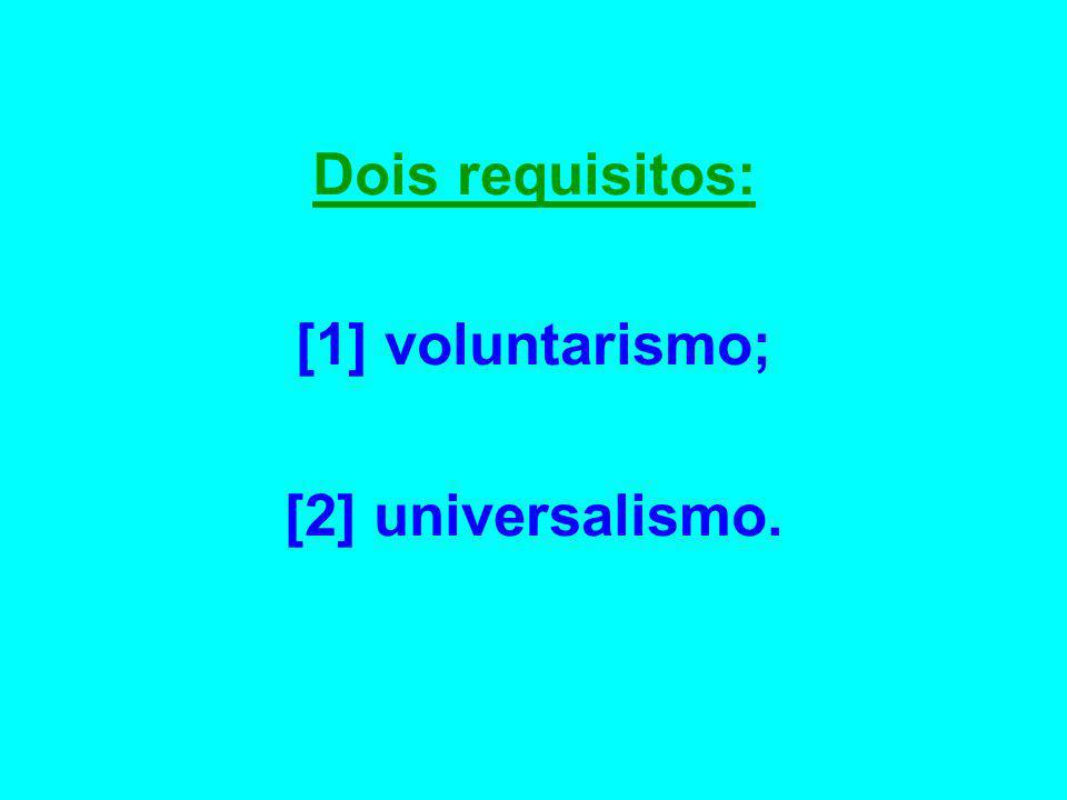 Dois requisitos: [1] voluntarismo; [2] universalismo.